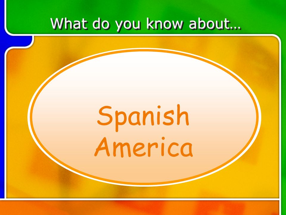 TOPIC 6 What do you know about… Spanish America