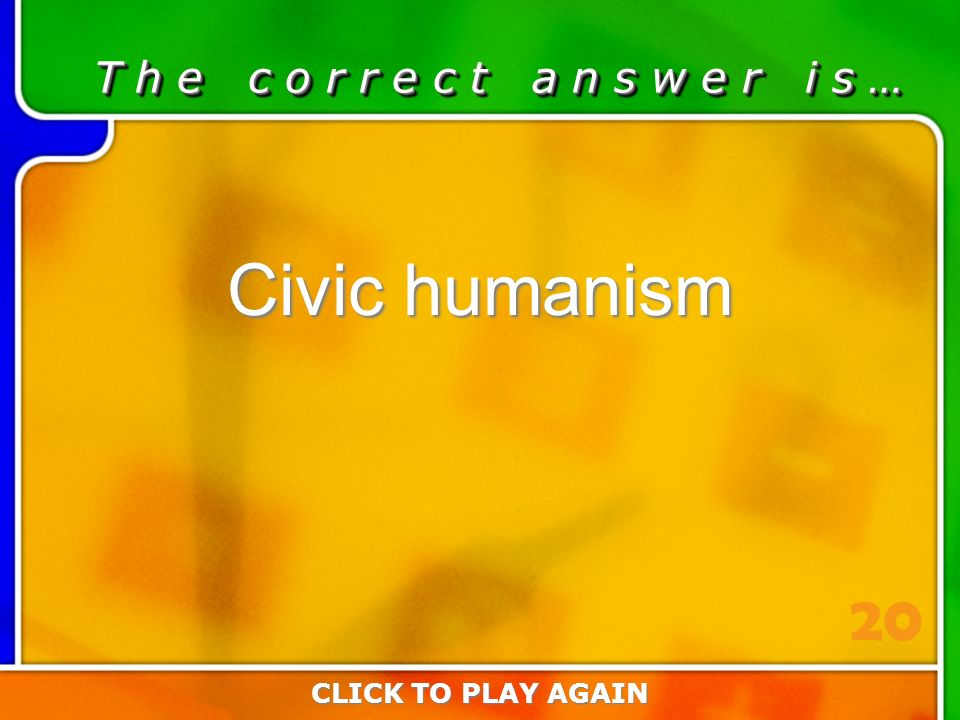 1:20 Answer T h e c o r r e c t a n s w e r i s … Civic humanism CLICK TO PLAY AGAIN 20