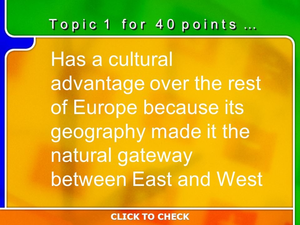 1:401:40 Has a cultural advantage over the rest of Europe because its geography made it the natural gateway between East and West CLICK TO CHECK T o p i c 1 f o r 4 0 p o i n t s …