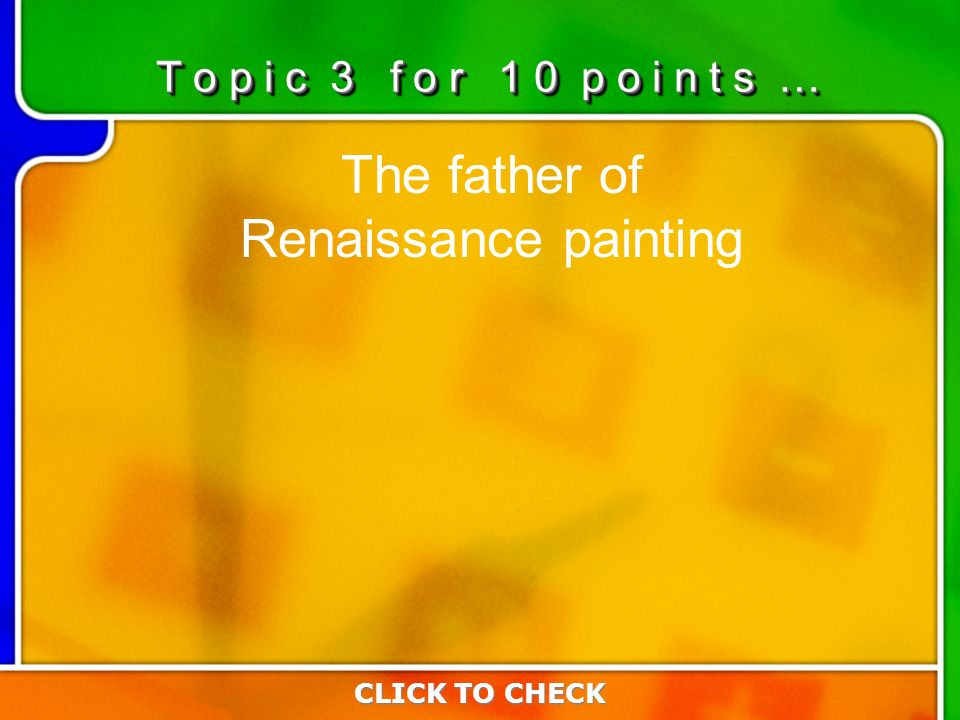 3:103:10 The father of Renaissance painting CLICK TO CHECK T o p i c 3 f o r 1 0 p o i n t s …