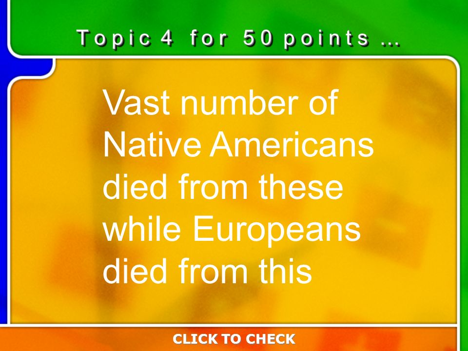 4:504:50 Vast number of Native Americans died from these while Europeans died from this T o p i c 4 f o r 5 0 p o i n t s … CLICK TO CHECK
