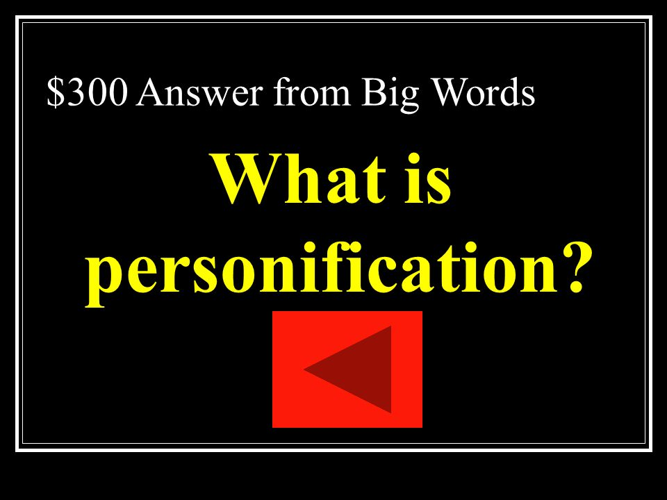 $300 Question from Big Words A kind of metaphor in which a nonhuman thing is talked about as if it were human.