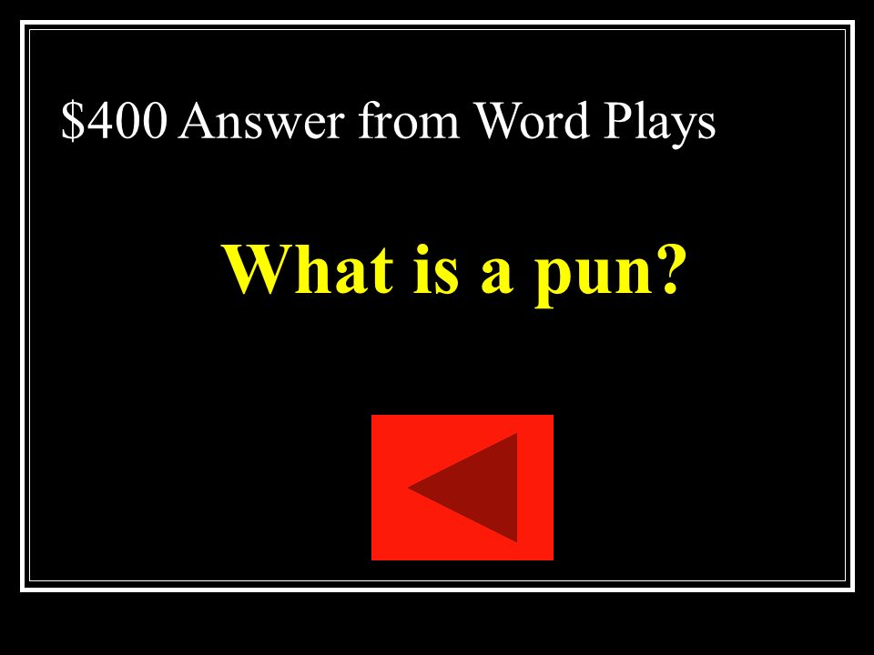 $400 Question from Word Plays A play on the multiple meanings of a word or on two words that sound alike but have different meanings.
