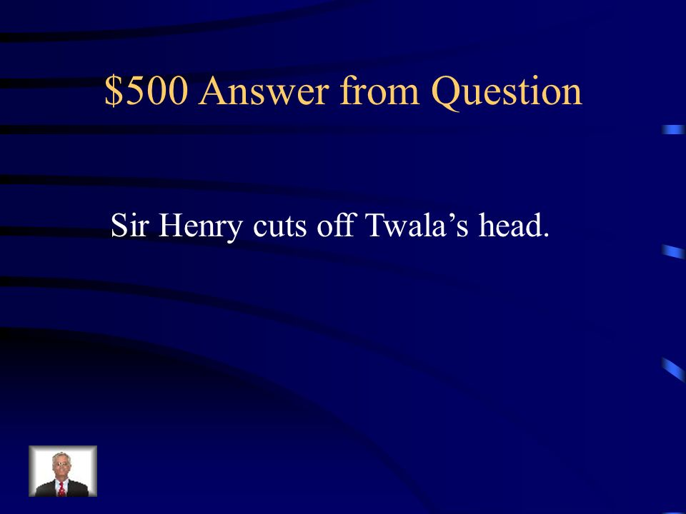 $500 Question What happens when Sir Henry fights King Twala