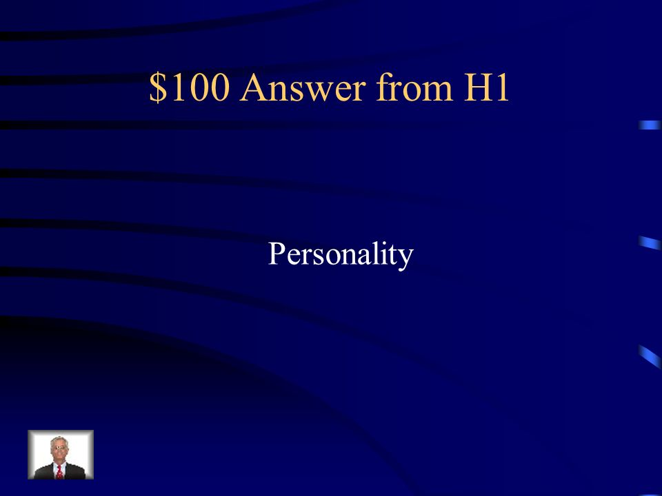 $100 Question from H1 Unique combination of feelings, thoughts, and behaviors that make you different than everyone else.