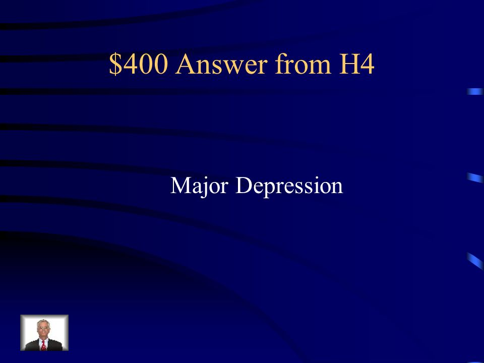 $400 Question from H4 A very serious mood disorder in which people lose interest in life and no longer find enjoyment in anything.