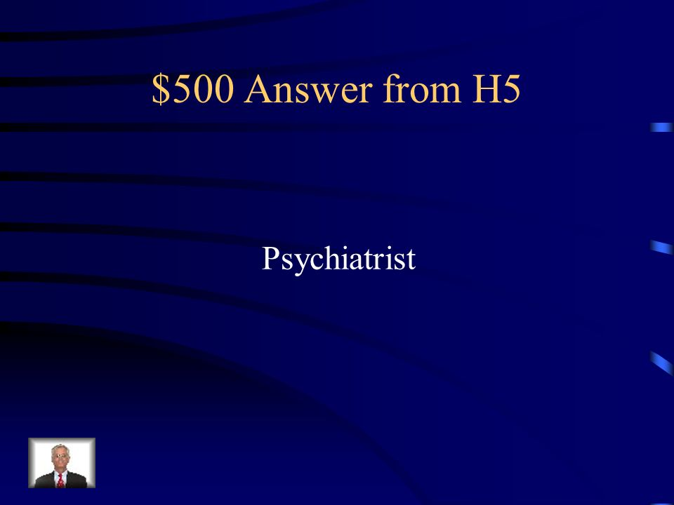 $500 Question from H5 A medical doctor with a specialty in the treatment of mental health problems.