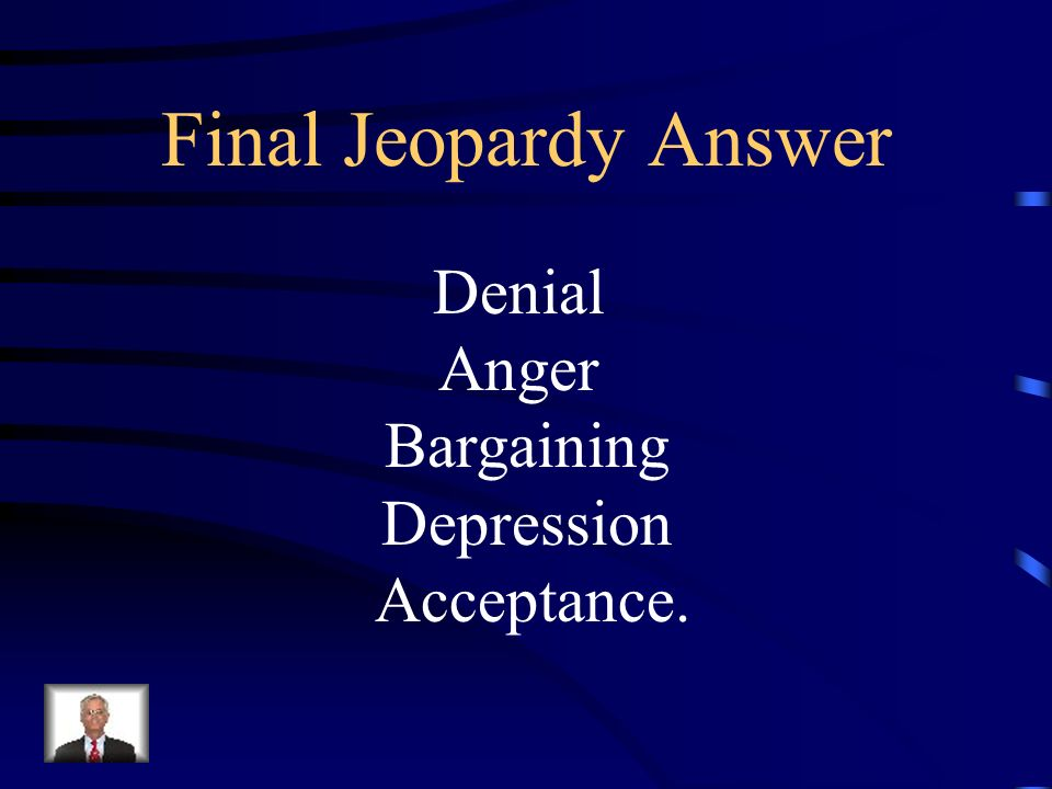 Final Jeopardy Name the 5 stages of Grief Reaction