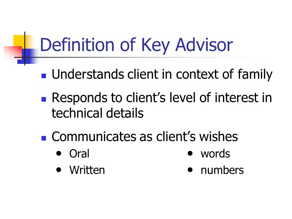 Definition of Key Advisor Understands client in context of family Responds to clients level of interest in technical details Communicates as clients wishes Oral words Written numbers