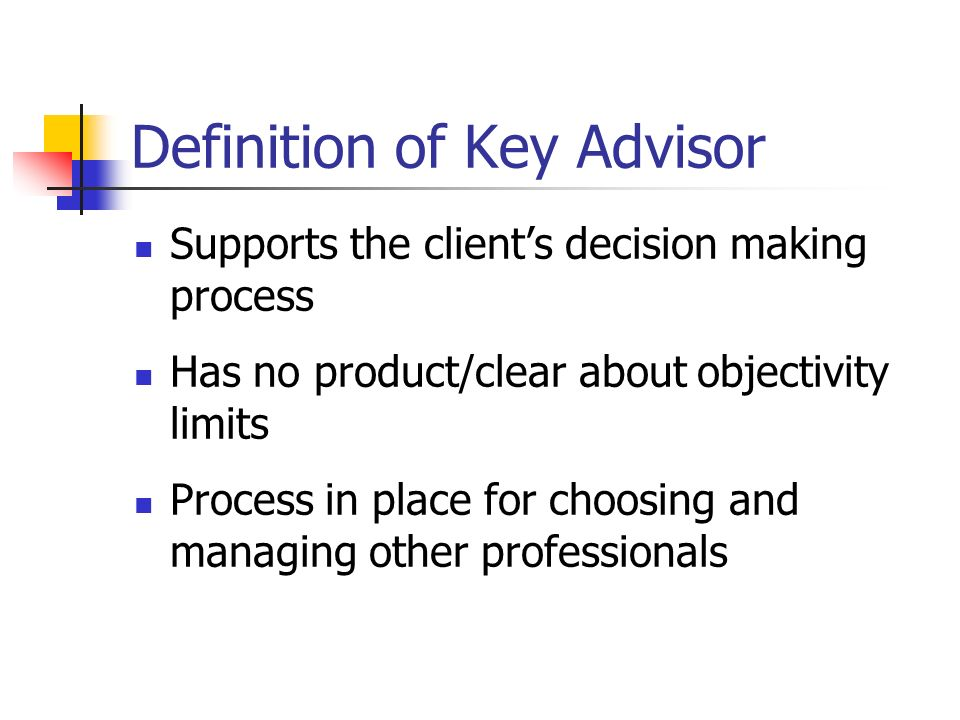 Definition of Key Advisor Supports the clients decision making process Has no product/clear about objectivity limits Process in place for choosing and managing other professionals