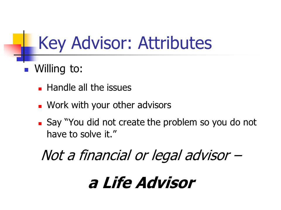 Key Advisor: Attributes Willing to: Handle all the issues Work with your other advisors Say You did not create the problem so you do not have to solve it.