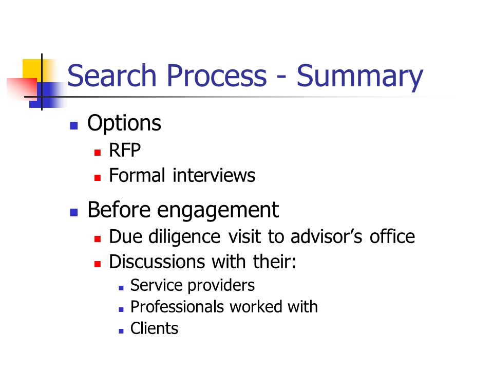 Search Process - Summary Options RFP Formal interviews Before engagement Due diligence visit to advisors office Discussions with their: Service providers Professionals worked with Clients