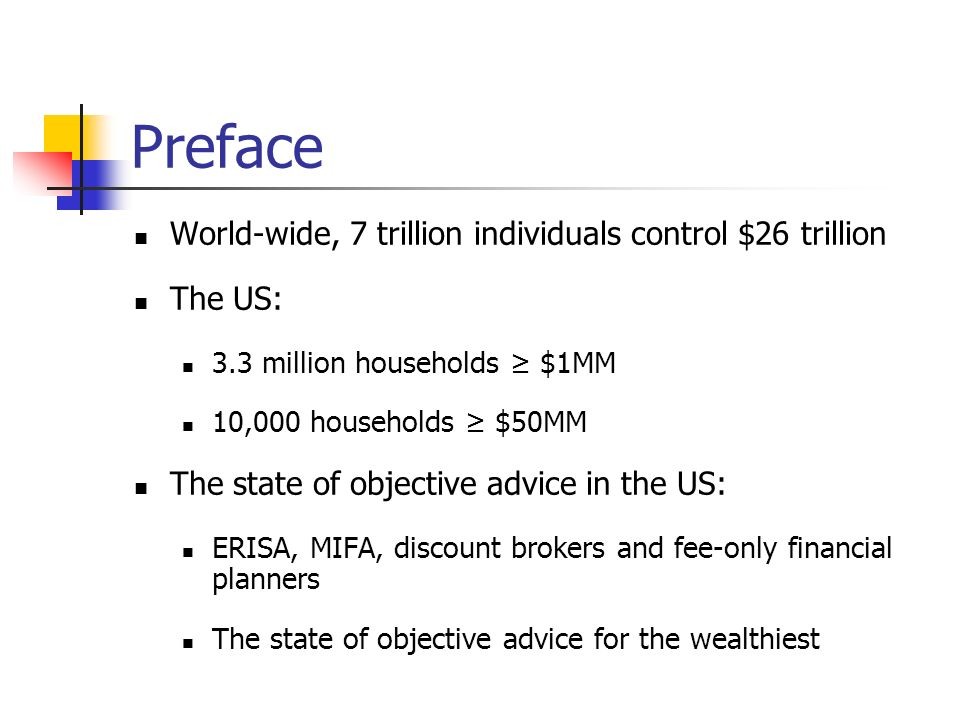Preface World-wide, 7 trillion individuals control $26 trillion The US: 3.3 million households $1MM 10,000 households $50MM The state of objective advice in the US: ERISA, MIFA, discount brokers and fee-only financial planners The state of objective advice for the wealthiest