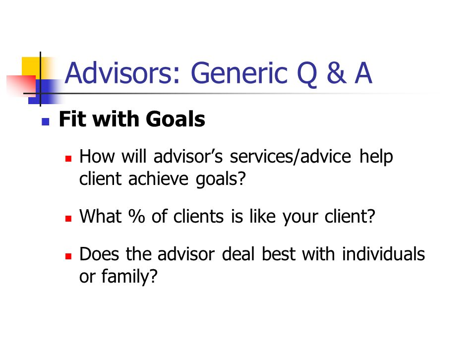 Advisors: Generic Q & A Fit with Goals How will advisors services/advice help client achieve goals.
