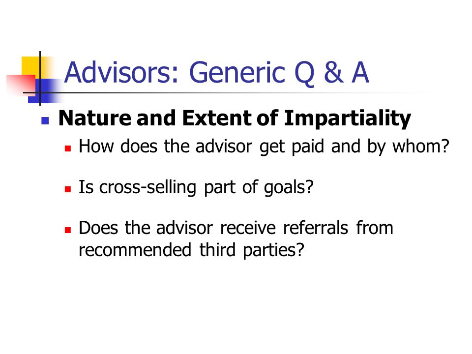 Advisors: Generic Q & A Nature and Extent of Impartiality How does the advisor get paid and by whom.