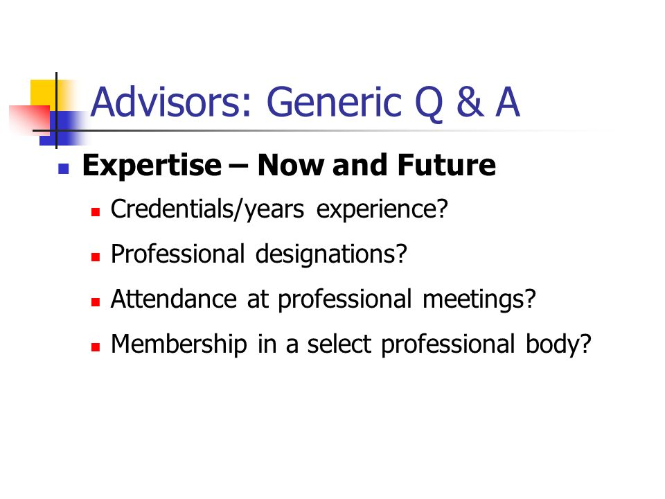 Advisors: Generic Q & A Expertise – Now and Future Credentials/years experience.