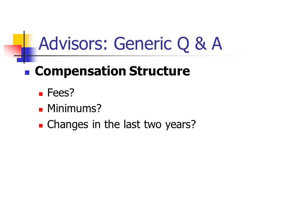Advisors: Generic Q & A Compensation Structure Fees Minimums Changes in the last two years