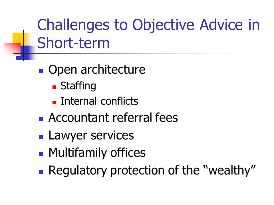 Challenges to Objective Advice in Short-term Open architecture Staffing Internal conflicts Accountant referral fees Lawyer services Multifamily offices Regulatory protection of the wealthy