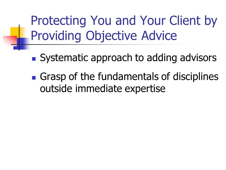 Protecting You and Your Client by Providing Objective Advice Systematic approach to adding advisors Grasp of the fundamentals of disciplines outside immediate expertise