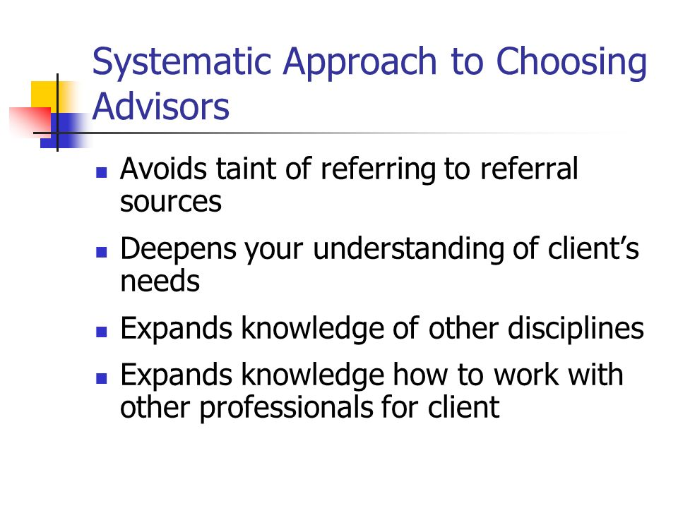 Systematic Approach to Choosing Advisors Avoids taint of referring to referral sources Deepens your understanding of clients needs Expands knowledge of other disciplines Expands knowledge how to work with other professionals for client