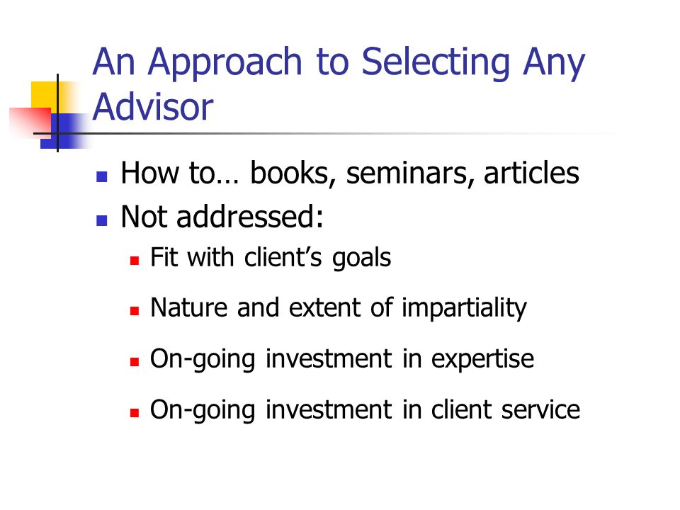 An Approach to Selecting Any Advisor How to… books, seminars, articles Not addressed: Fit with clients goals Nature and extent of impartiality On-going investment in expertise On-going investment in client service