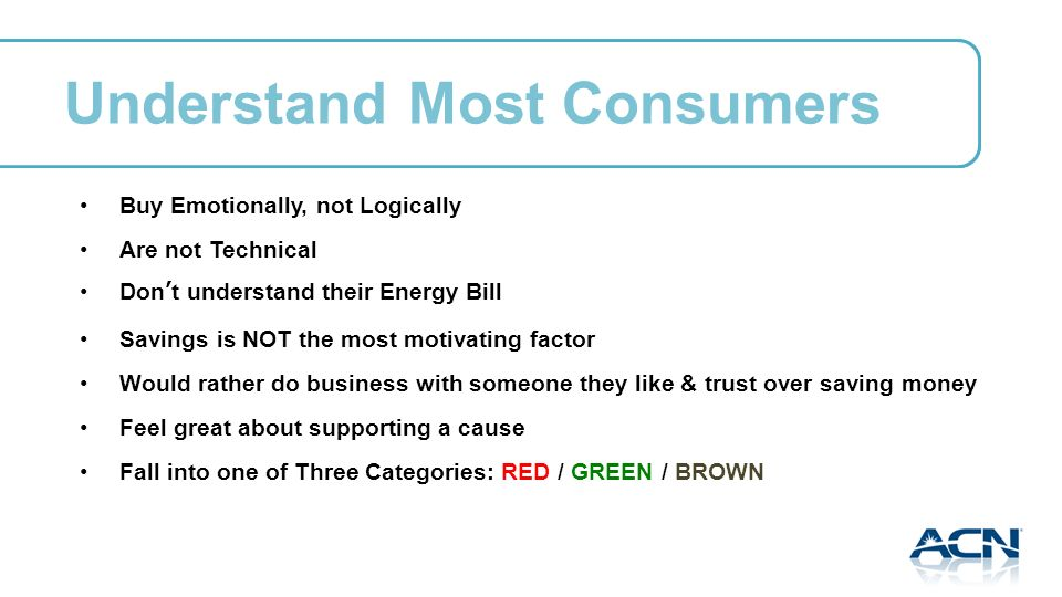 Understand Most Consumers Buy Emotionally, not Logically Are not Technical Dont understand their Energy Bill Savings is NOT the most motivating factor Would rather do business with someone they like & trust over saving money Feel great about supporting a cause Fall into one of Three Categories: RED / GREEN / BROWN