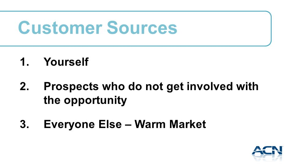 Customer Sources 1.Yourself 2.Prospects who do not get involved with the opportunity 3.Everyone Else – Warm Market