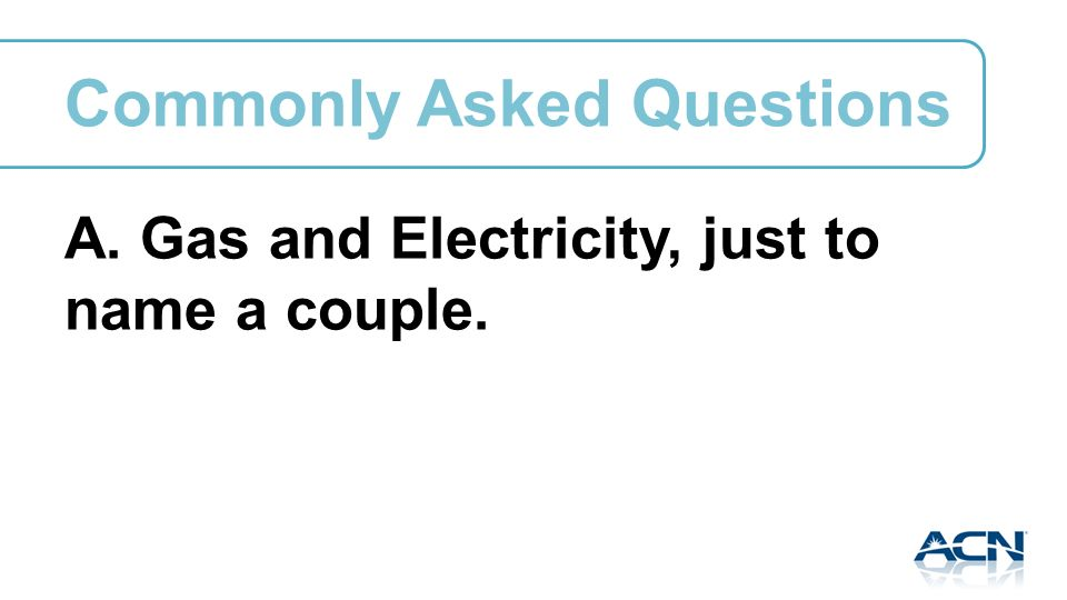 A. Gas and Electricity, just to name a couple. Commonly Asked Questions