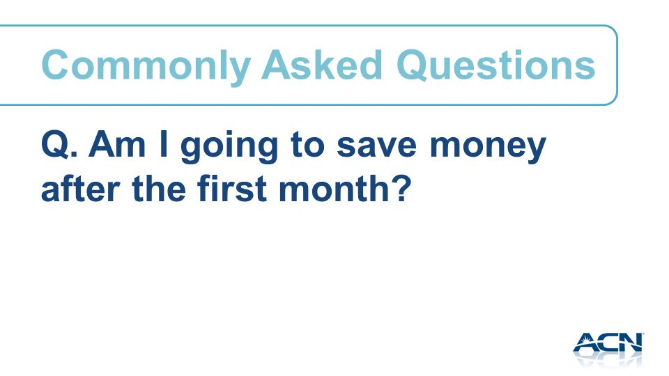 Q. Am I going to save money after the first month Commonly Asked Questions