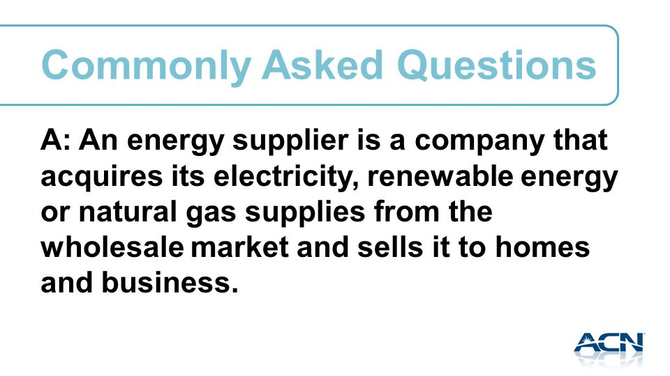 A: An energy supplier is a company that acquires its electricity, renewable energy or natural gas supplies from the wholesale market and sells it to homes and business.