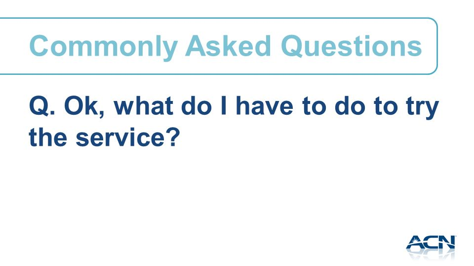 Q. Ok, what do I have to do to try the service Commonly Asked Questions