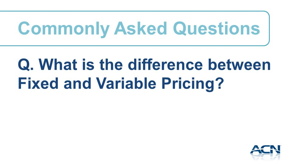 Q. What is the difference between Fixed and Variable Pricing Commonly Asked Questions