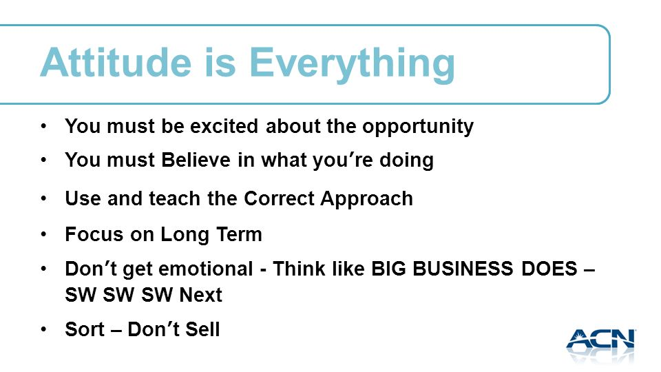 Attitude is Everything You must be excited about the opportunity You must Believe in what youre doing Use and teach the Correct Approach Focus on Long Term Dont get emotional - Think like BIG BUSINESS DOES – SW SW SW Next Sort – Dont Sell