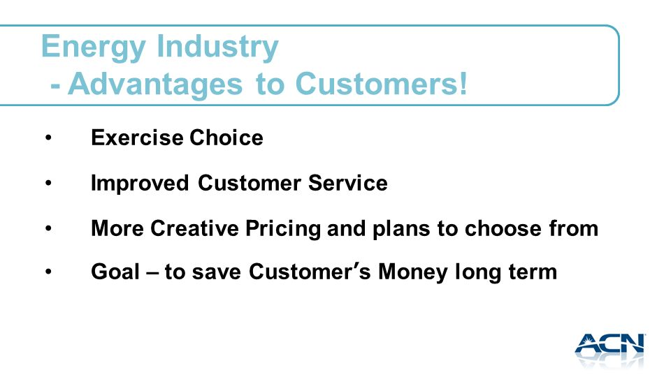 Exercise Choice Improved Customer Service More Creative Pricing and plans to choose from Goal – to save Customers Money long term Energy Industry - Advantages to Customers!