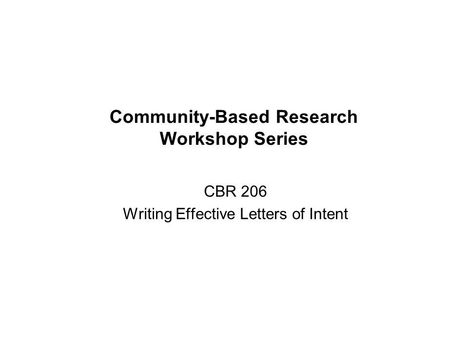 Community-Based Research Workshop Series CBR 206 Writing Effective Letters of Intent
