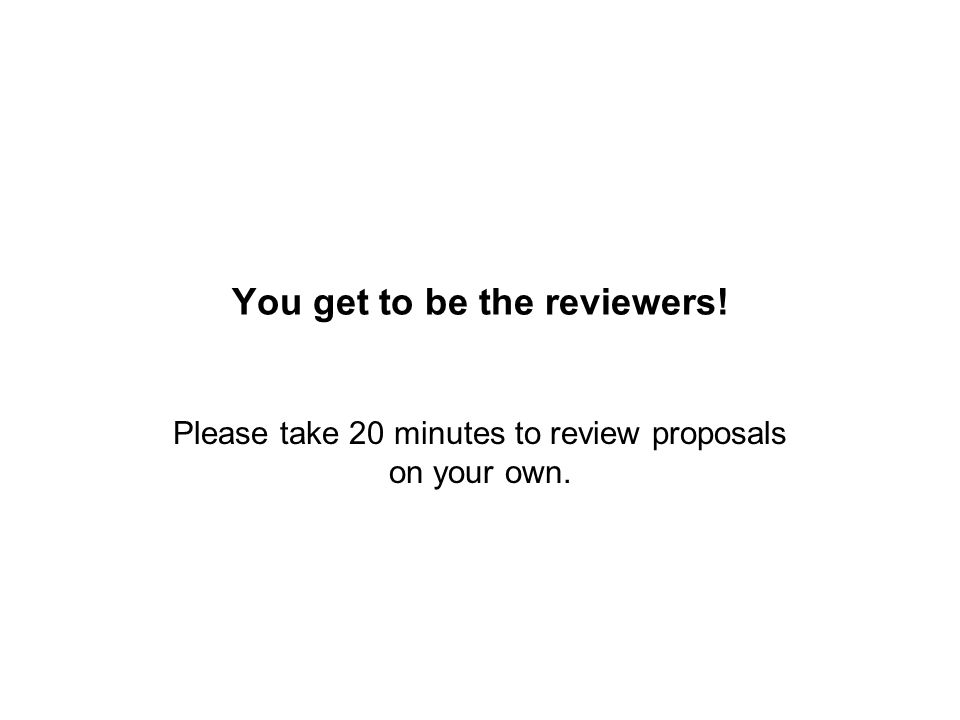 You get to be the reviewers! Please take 20 minutes to review proposals on your own.