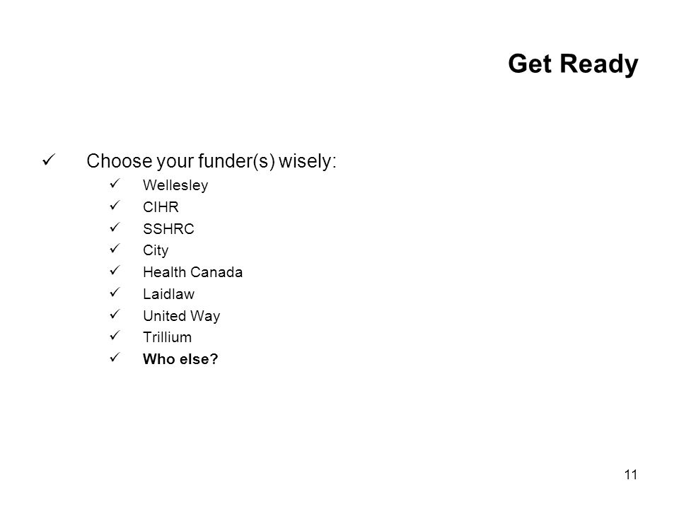 11 Get Ready Choose your funder(s) wisely: Wellesley CIHR SSHRC City Health Canada Laidlaw United Way Trillium Who else