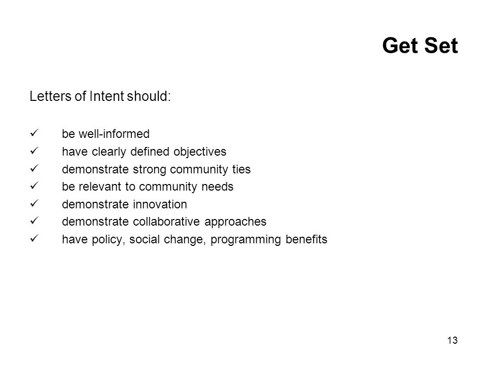 13 Get Set Letters of Intent should: be well-informed have clearly defined objectives demonstrate strong community ties be relevant to community needs demonstrate innovation demonstrate collaborative approaches have policy, social change, programming benefits
