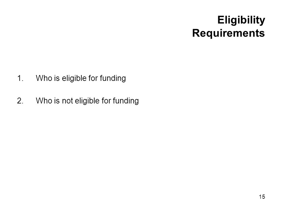 15 Eligibility Requirements 1.Who is eligible for funding 2.Who is not eligible for funding