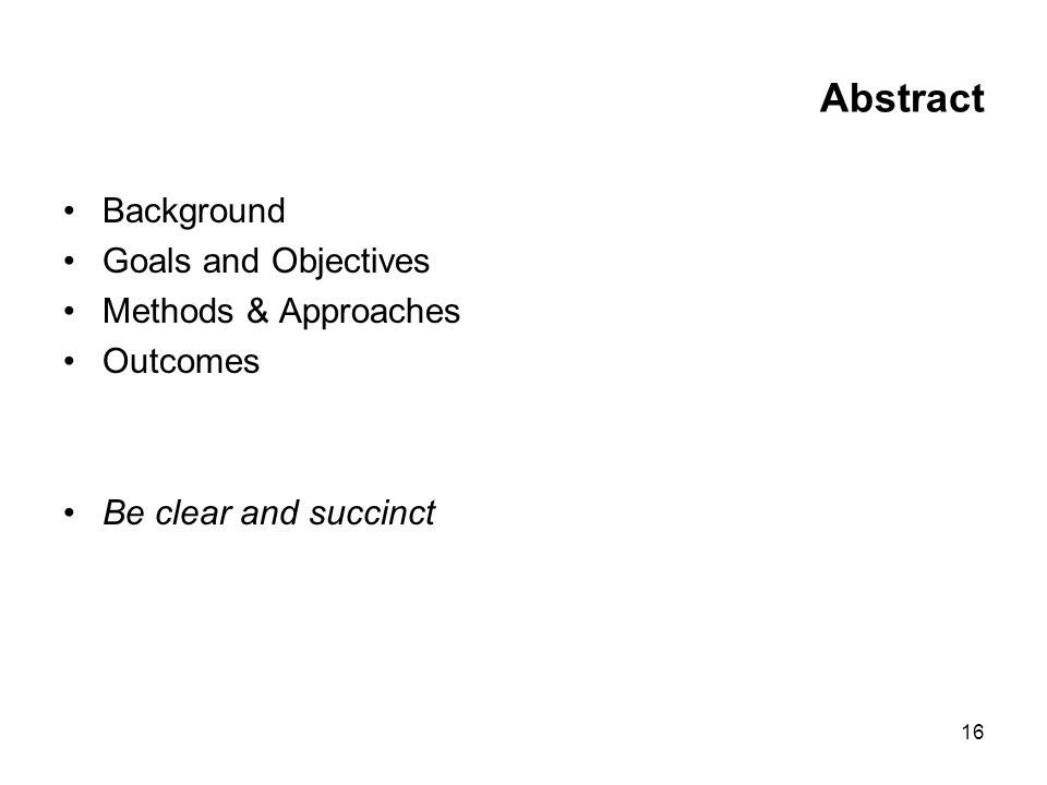 16 Abstract Background Goals and Objectives Methods & Approaches Outcomes Be clear and succinct