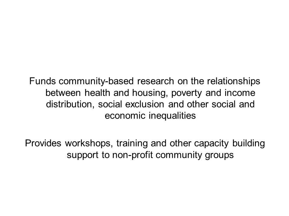 Funds community-based research on the relationships between health and housing, poverty and income distribution, social exclusion and other social and economic inequalities Provides workshops, training and other capacity building support to non-profit community groups