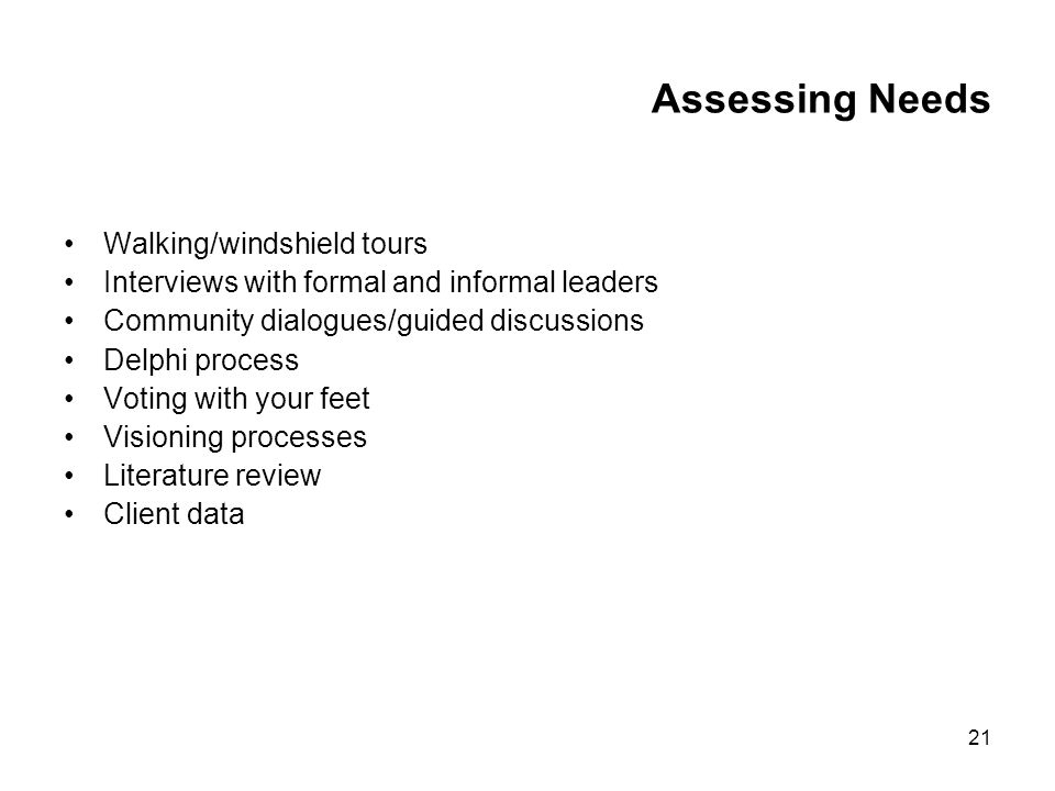 21 Assessing Needs Walking/windshield tours Interviews with formal and informal leaders Community dialogues/guided discussions Delphi process Voting with your feet Visioning processes Literature review Client data