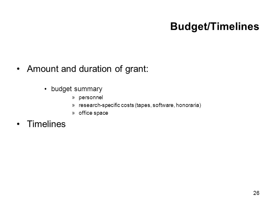 26 Budget/Timelines Amount and duration of grant: budget summary »personnel »research-specific costs (tapes, software, honoraria) »office space Timelines