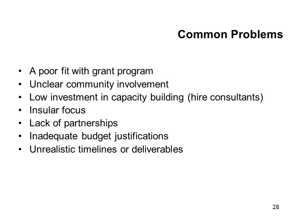 28 Common Problems A poor fit with grant program Unclear community involvement Low investment in capacity building (hire consultants) Insular focus Lack of partnerships Inadequate budget justifications Unrealistic timelines or deliverables