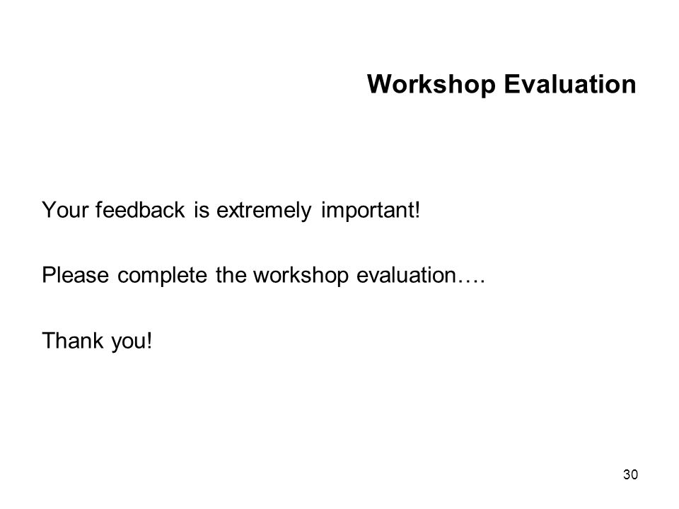 30 Workshop Evaluation Your feedback is extremely important.