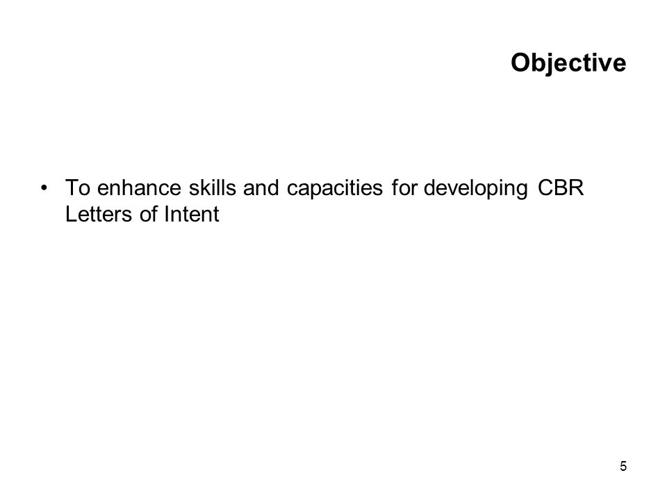 5 Objective To enhance skills and capacities for developing CBR Letters of Intent