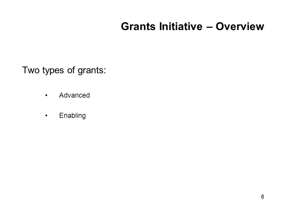6 Grants Initiative – Overview Two types of grants: Advanced Enabling