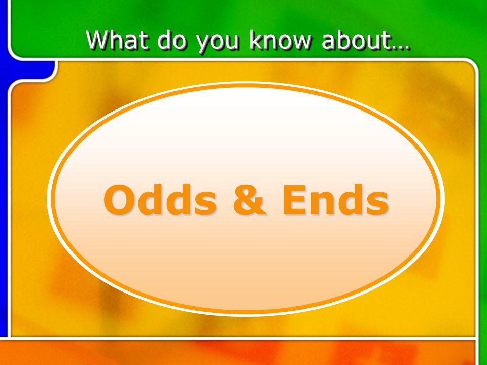 TOPIC 6 Odds & Ends What do you know about…