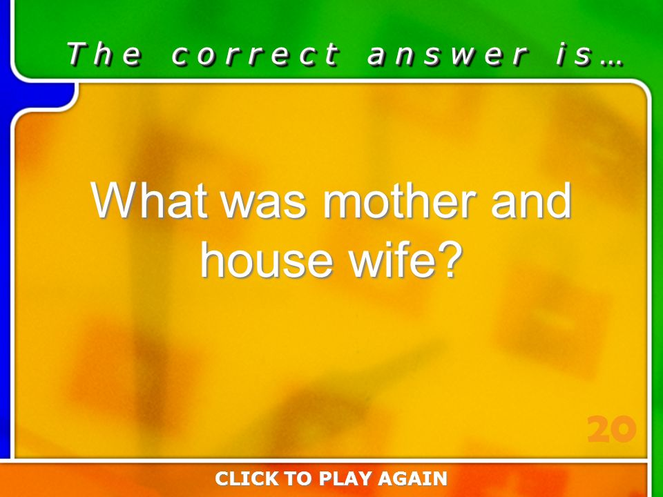 1:20 Answer T h e c o r r e c t a n s w e r i s … What was mother and house wife.