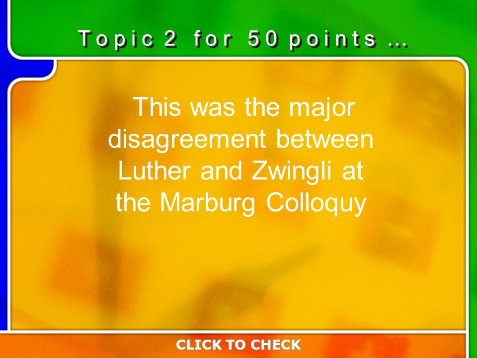 2:502:50 This was the major disagreement between Luther and Zwingli at the Marburg Colloquy CLICK TO CHECK T o p i c 2 f o r 5 0 p o i n t s …
